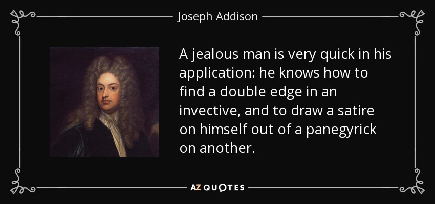 A jealous man is very quick in his application: he knows how to find a double edge in an invective, and to draw a satire on himself out of a panegyrick on another. - Joseph Addison