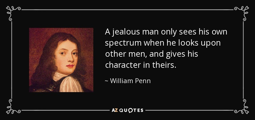 A jealous man only sees his own spectrum when he looks upon other men, and gives his character in theirs. - William Penn