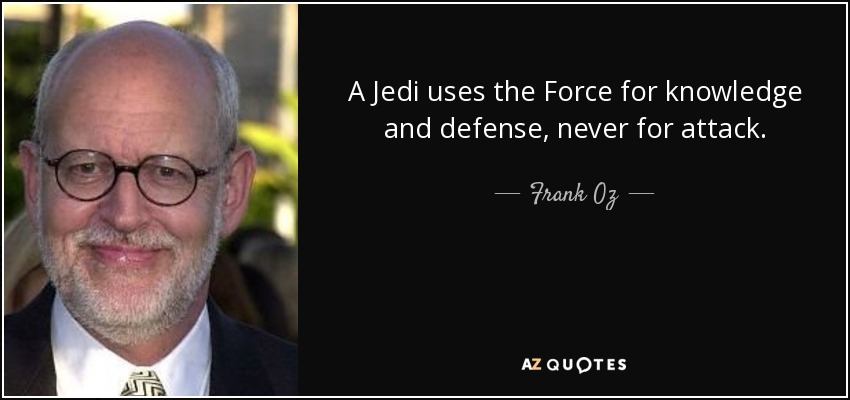 A Jedi uses the Force for knowledge and defense, never for attack. - Frank Oz
