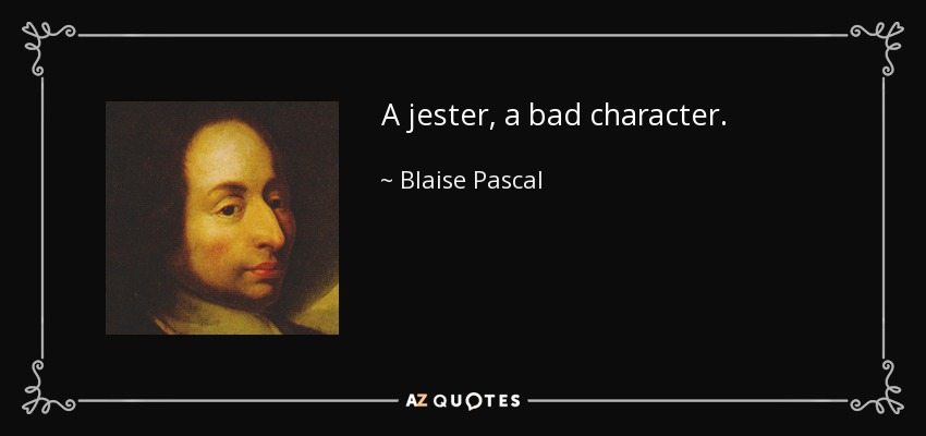 A jester, a bad character. - Blaise Pascal