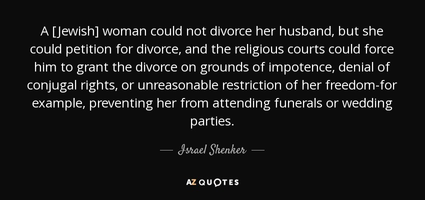 A [Jewish] woman could not divorce her husband, but she could petition for divorce, and the religious courts could force him to grant the divorce on grounds of impotence, denial of conjugal rights, or unreasonable restriction of her freedom-for example, preventing her from attending funerals or wedding parties. - Israel Shenker