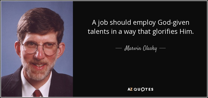 A job should employ God-given talents in a way that glorifies Him. - Marvin Olasky