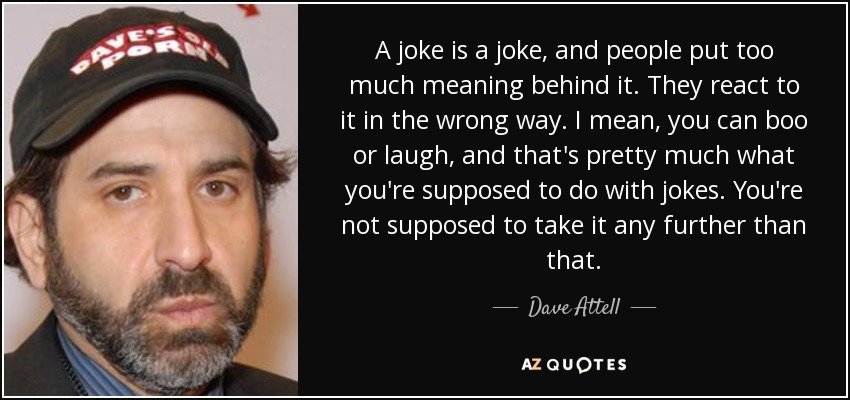 A joke is a joke, and people put too much meaning behind it. They react to it in the wrong way. I mean, you can boo or laugh, and that's pretty much what you're supposed to do with jokes. You're not supposed to take it any further than that. - Dave Attell