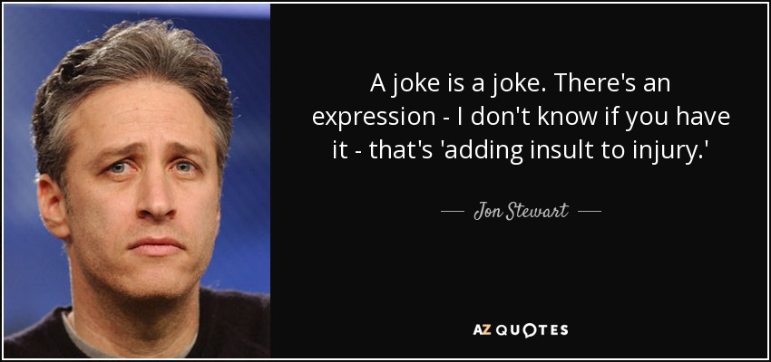 A joke is a joke. There's an expression - I don't know if you have it - that's 'adding insult to injury.' - Jon Stewart