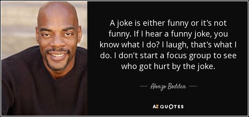 A joke is either funny or it's not funny. If I hear a funny joke, you know what I do? I laugh, that's what I do. I don't start a focus group to see who got hurt by the joke. - Alonzo Bodden