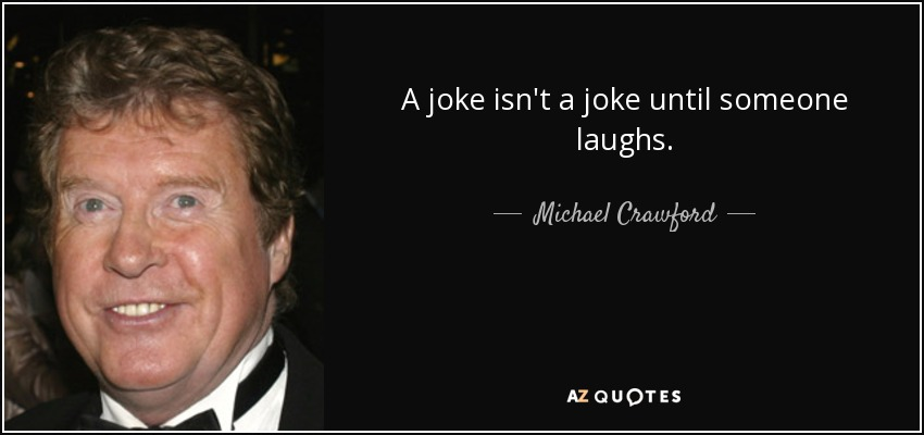 A joke isn't a joke until someone laughs. - Michael Crawford