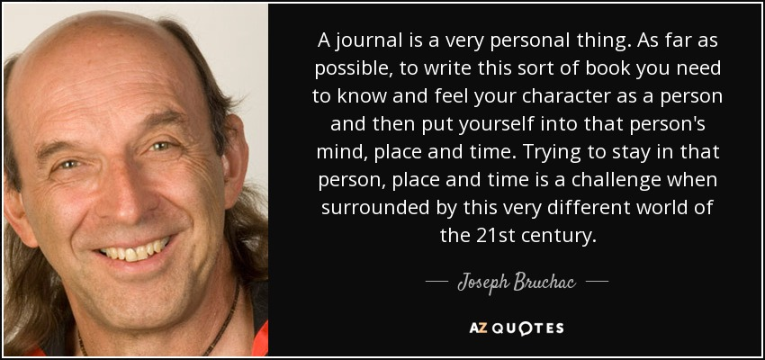 A journal is a very personal thing. As far as possible, to write this sort of book you need to know and feel your character as a person and then put yourself into that person's mind, place and time. Trying to stay in that person, place and time is a challenge when surrounded by this very different world of the 21st century. - Joseph Bruchac