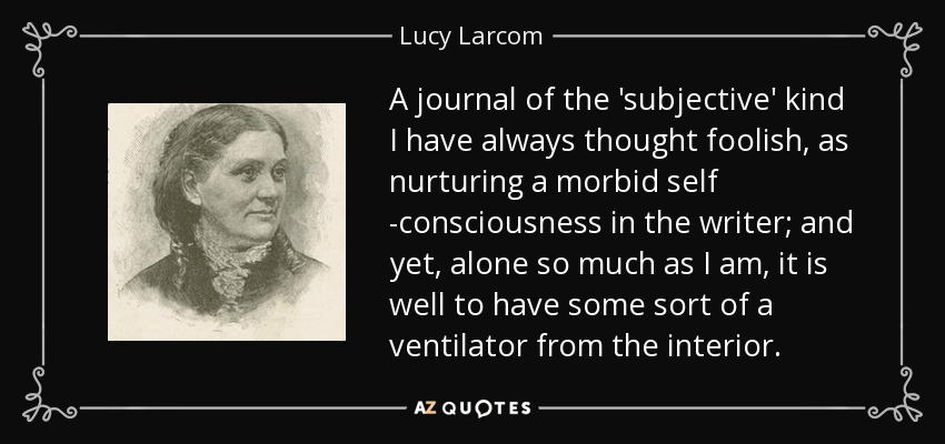 A journal of the 'subjective' kind I have always thought foolish, as nurturing a morbid self -consciousness in the writer; and yet, alone so much as I am, it is well to have some sort of a ventilator from the interior. - Lucy Larcom