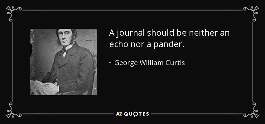 A journal should be neither an echo nor a pander. - George William Curtis