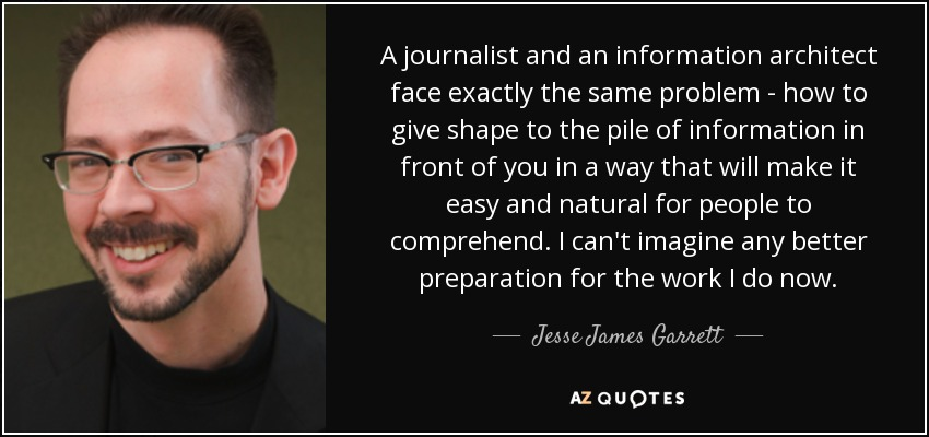 A journalist and an information architect face exactly the same problem - how to give shape to the pile of information in front of you in a way that will make it easy and natural for people to comprehend. I can't imagine any better preparation for the work I do now. - Jesse James Garrett