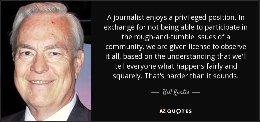 A journalist enjoys a privileged position. In exchange for not being able to participate in the rough-and-tumble issues of a community, we are given license to observe it all, based on the understanding that we'll tell everyone what happens fairly and squarely. That's harder than it sounds. - Bill Kurtis