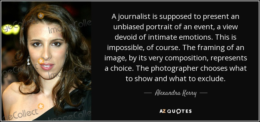 A journalist is supposed to present an unbiased portrait of an event, a view devoid of intimate emotions. This is impossible, of course. The framing of an image, by its very composition, represents a choice. The photographer chooses what to show and what to exclude. - Alexandra Kerry