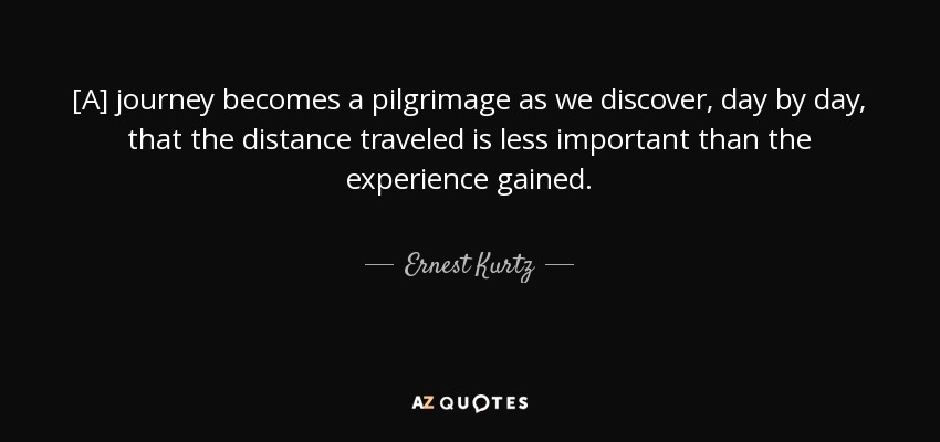 [A] journey becomes a pilgrimage as we discover, day by day, that the distance traveled is less important than the experience gained. - Ernest Kurtz