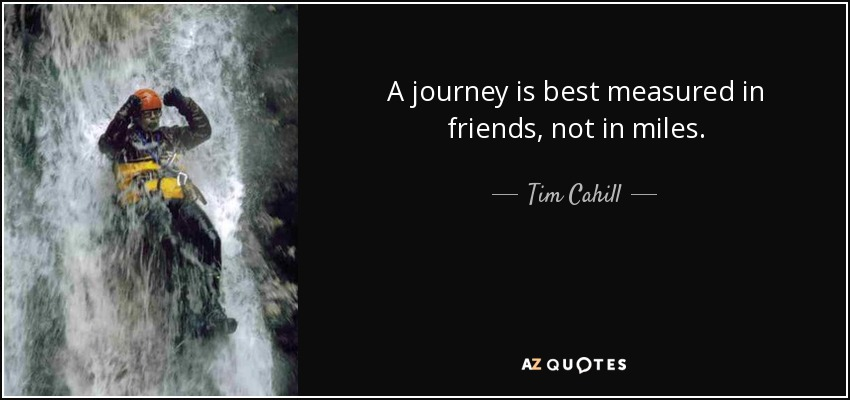 A journey is best measured in friends, not in miles. - Tim Cahill
