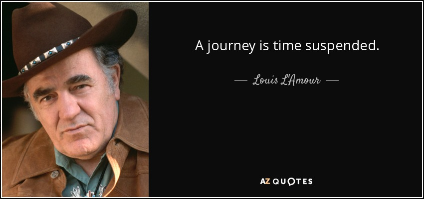 A journey is time suspended. - Louis L'Amour
