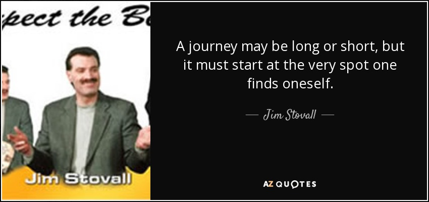 A journey may be long or short, but it must start at the very spot one finds oneself. - Jim Stovall