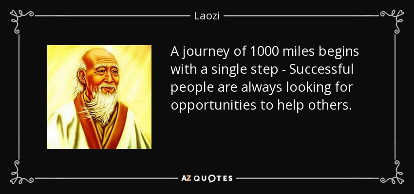 A journey of 1000 miles begins with a single step - Successful people are always looking for opportunities to help others. - Laozi