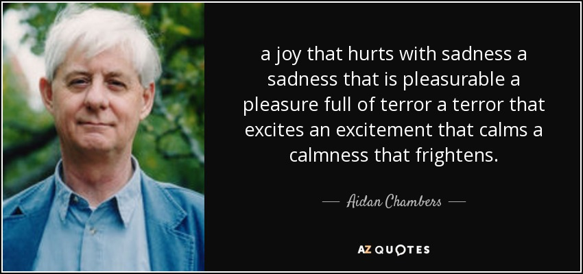 a joy that hurts with sadness a sadness that is pleasurable a pleasure full of terror a terror that excites an excitement that calms a calmness that frightens. - Aidan Chambers