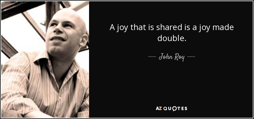 A joy that is shared is a joy made double. - John Roy