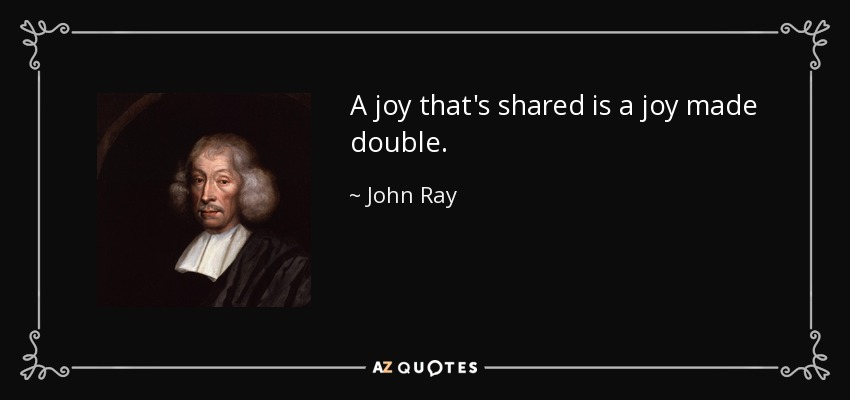 A joy that's shared is a joy made double. - John Ray