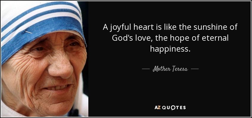 A joyful heart is like the sunshine of God's love, the hope of eternal happiness. - Mother Teresa
