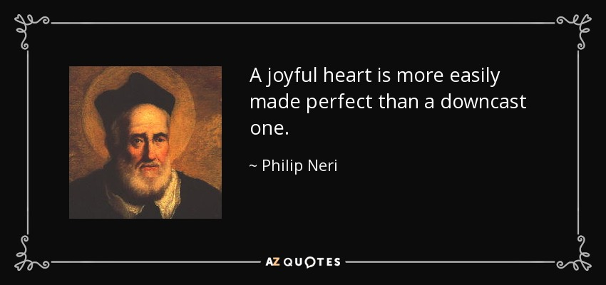 A joyful heart is more easily made perfect than a downcast one. - Philip Neri