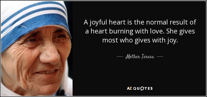 A joyful heart is the normal result of a heart burning with love. She gives most who gives with joy. - Mother Teresa