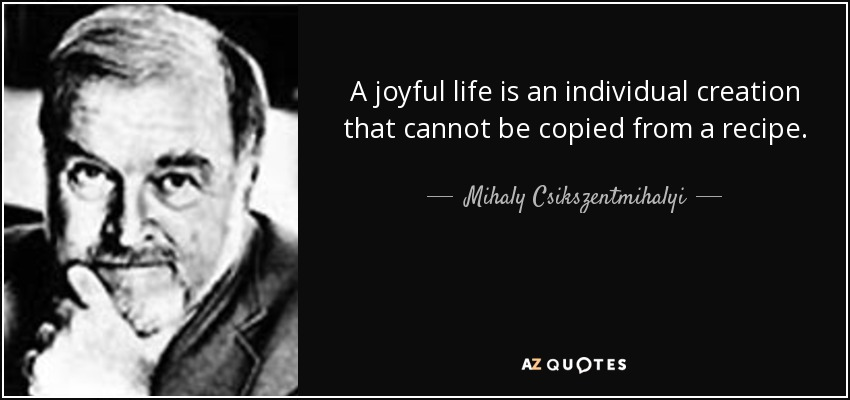 A joyful life is an individual creation that cannot be copied from a recipe. - Mihaly Csikszentmihalyi