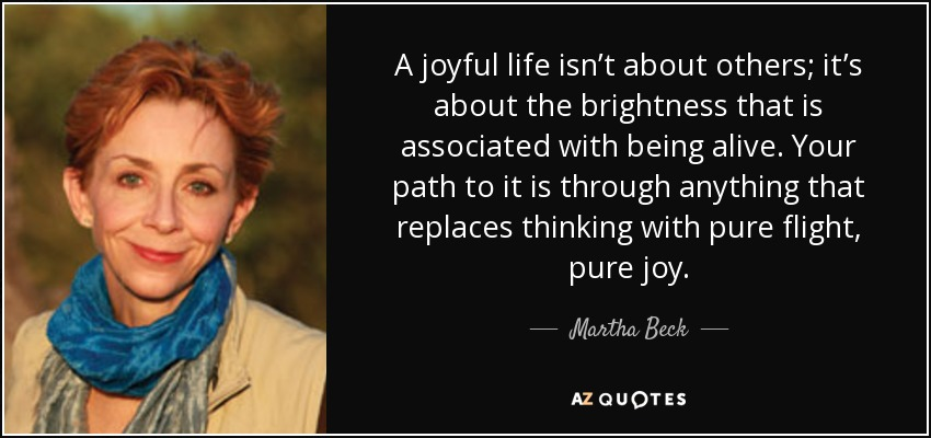 A joyful life isn't about others; it's about the brightness that is associated with being alive. Your path to it is through anything that replaces thinking with pure flight, pure joy. - Martha Beck