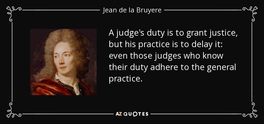 A judge's duty is to grant justice, but his practice is to delay it: even those judges who know their duty adhere to the general practice. - Jean de la Bruyere