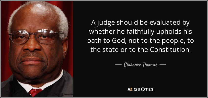 A judge should be evaluated by whether he faithfully upholds his oath to God, not to the people, to the state or to the Constitution. - Clarence Thomas