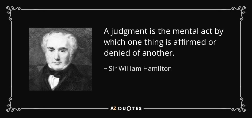 A judgment is the mental act by which one thing is affirmed or denied of another. - Sir William Hamilton, 9th Baronet