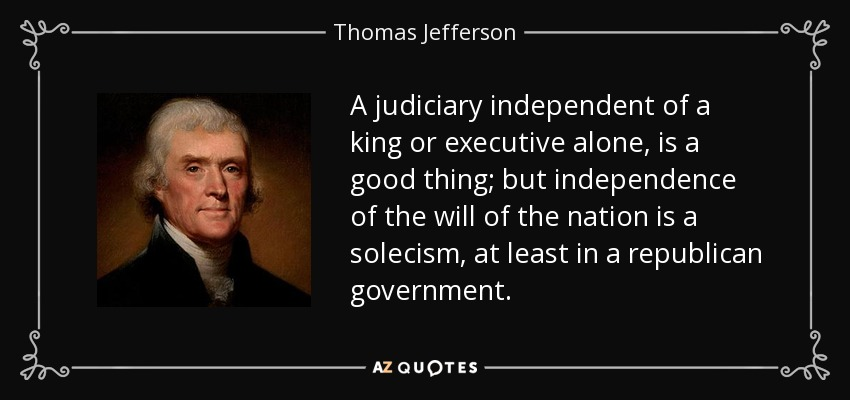 A judiciary independent of a king or executive alone, is a good thing; but independence of the will of the nation is a solecism, at least in a republican government. - Thomas Jefferson