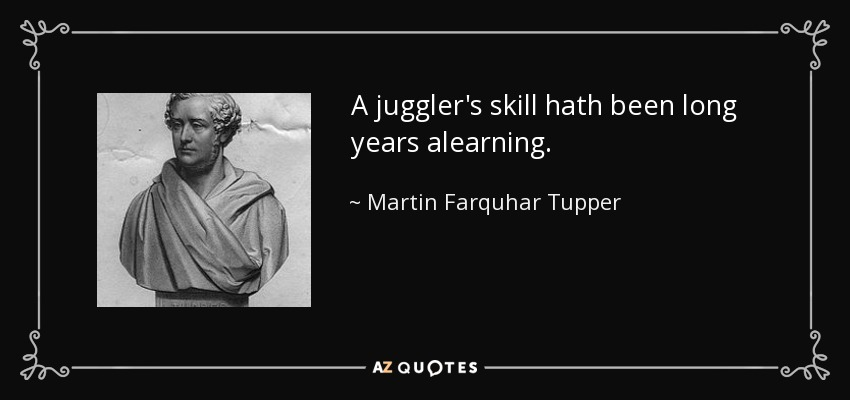 A juggler's skill hath been long years alearning. - Martin Farquhar Tupper