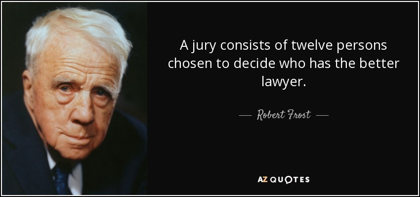 A jury consists of twelve persons chosen to decide who has the better lawyer. - Robert Frost