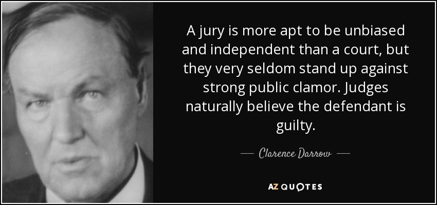 A jury is more apt to be unbiased and independent than a court, but they very seldom stand up against strong public clamor. Judges naturally believe the defendant is guilty. - Clarence Darrow