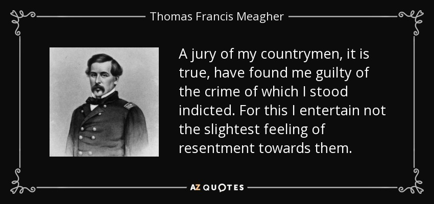 A jury of my countrymen, it is true, have found me guilty of the crime of which I stood indicted. For this I entertain not the slightest feeling of resentment towards them. - Thomas Francis Meagher