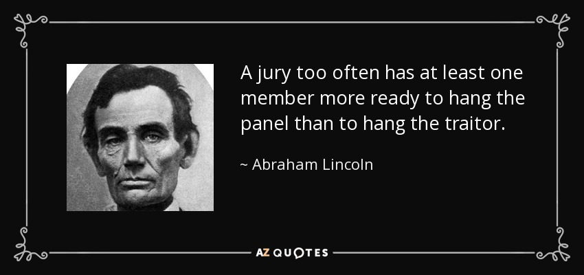 A jury too often has at least one member more ready to hang the panel than to hang the traitor. - Abraham Lincoln