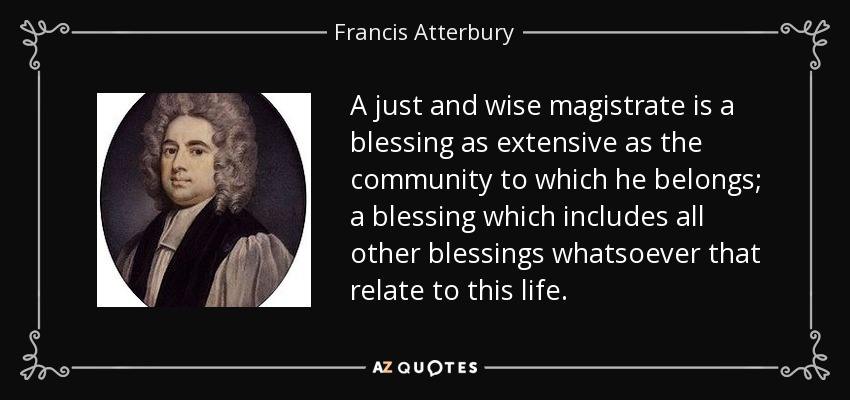 A just and wise magistrate is a blessing as extensive as the community to which he belongs; a blessing which includes all other blessings whatsoever that relate to this life. - Francis Atterbury