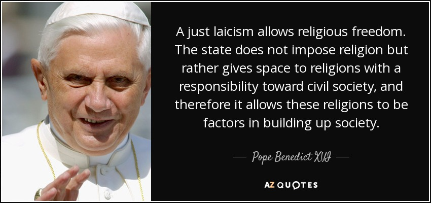 A just laicism allows religious freedom. The state does not impose religion but rather gives space to religions with a responsibility toward civil society, and therefore it allows these religions to be factors in building up society. - Pope Benedict XVI