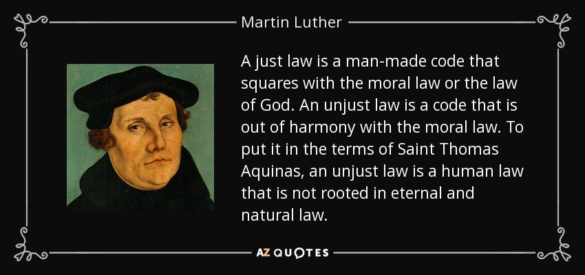 A just law is a man-made code that squares with the moral law or the law of God. An unjust law is a code that is out of harmony with the moral law. To put it in the terms of Saint Thomas Aquinas, an unjust law is a human law that is not rooted in eternal and natural law. - Martin Luther