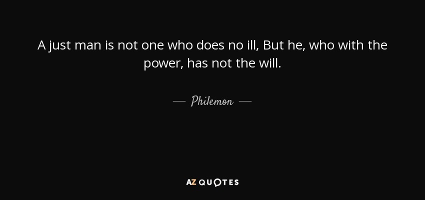 A just man is not one who does no ill, But he, who with the power, has not the will. - Philemon