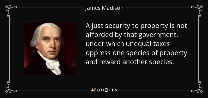 A just security to property is not afforded by that government, under which unequal taxes oppress one species of property and reward another species. - James Madison