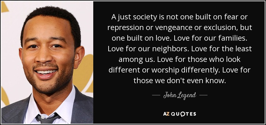 A just society is not one built on fear or repression or vengeance or exclusion, but one built on love. Love for our families. Love for our neighbors. Love for the least among us. Love for those who look different or worship differently. Love for those we don't even know. - John Legend