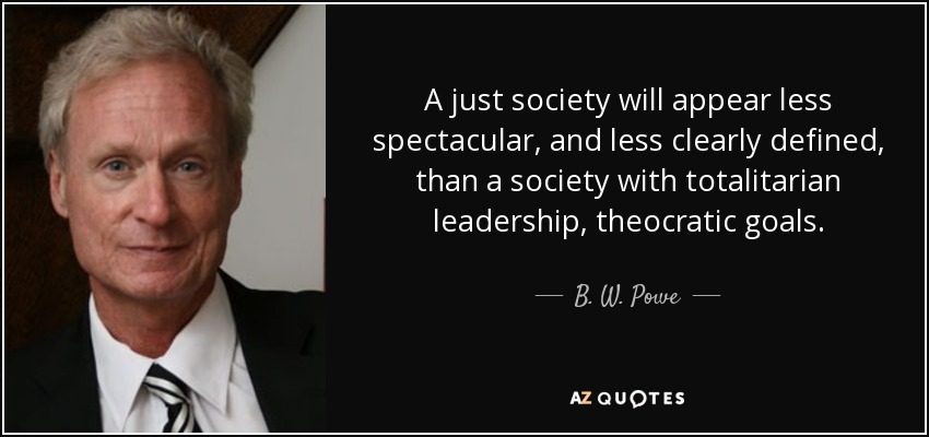 A just society will appear less spectacular, and less clearly defined, than a society with totalitarian leadership, theocratic goals. - B. W. Powe