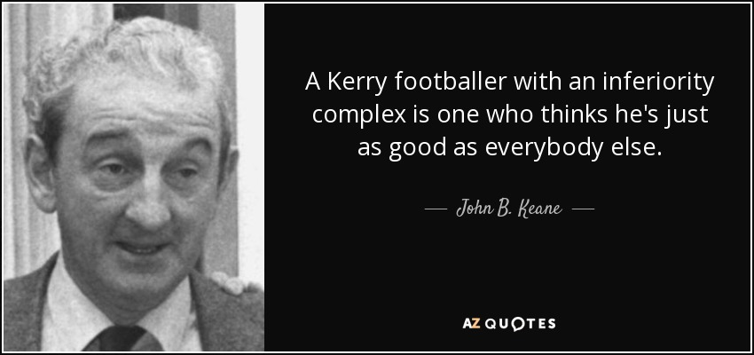 A Kerry footballer with an inferiority complex is one who thinks he's just as good as everybody else. - John B. Keane