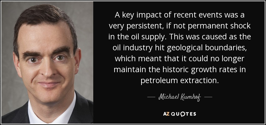 A key impact of recent events was a very persistent, if not permanent shock in the oil supply. This was caused as the oil industry hit geological boundaries, which meant that it could no longer maintain the historic growth rates in petroleum extraction. - Michael Kumhof