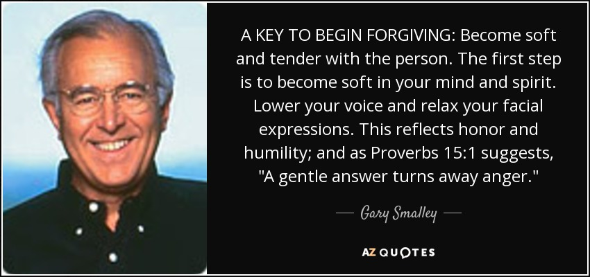 A KEY TO BEGIN FORGIVING: Become soft and tender with the person. The first step is to become soft in your mind and spirit. Lower your voice and relax your facial expressions. This reflects honor and humility; and as Proverbs 15:1 suggests,