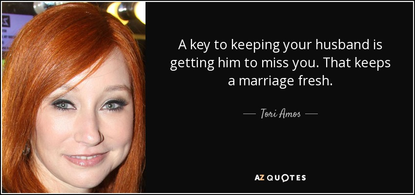 A key to keeping your husband is getting him to miss you. That keeps a marriage fresh. - Tori Amos