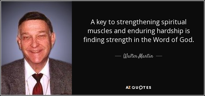 A key to strengthening spiritual muscles and enduring hardship is finding strength in the Word of God. - Walter Martin